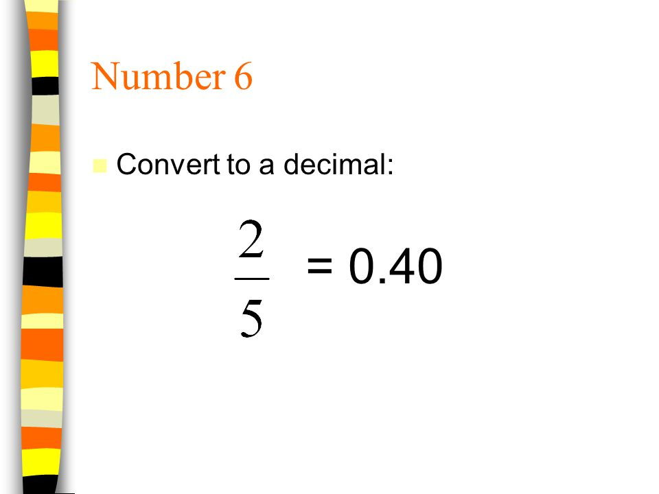 Number 6 Convert to a decimal: = 0.40