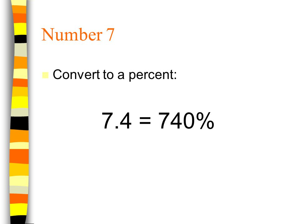 Number 7 Convert to a percent: 7.4 = 740%