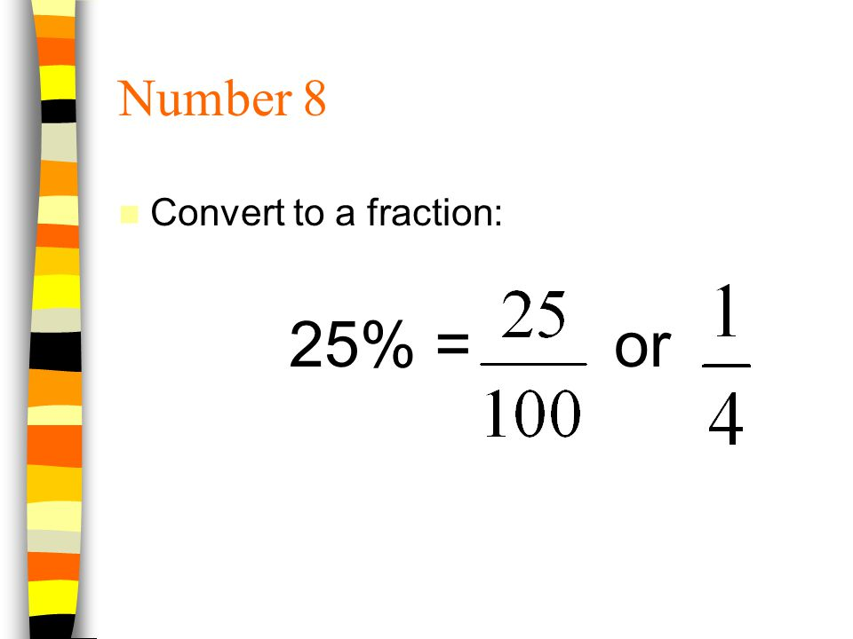 Number 8 Convert to a fraction: 25% = or