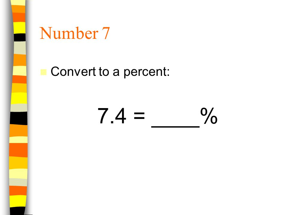 Number 7 Convert to a percent: 7.4 = ____%