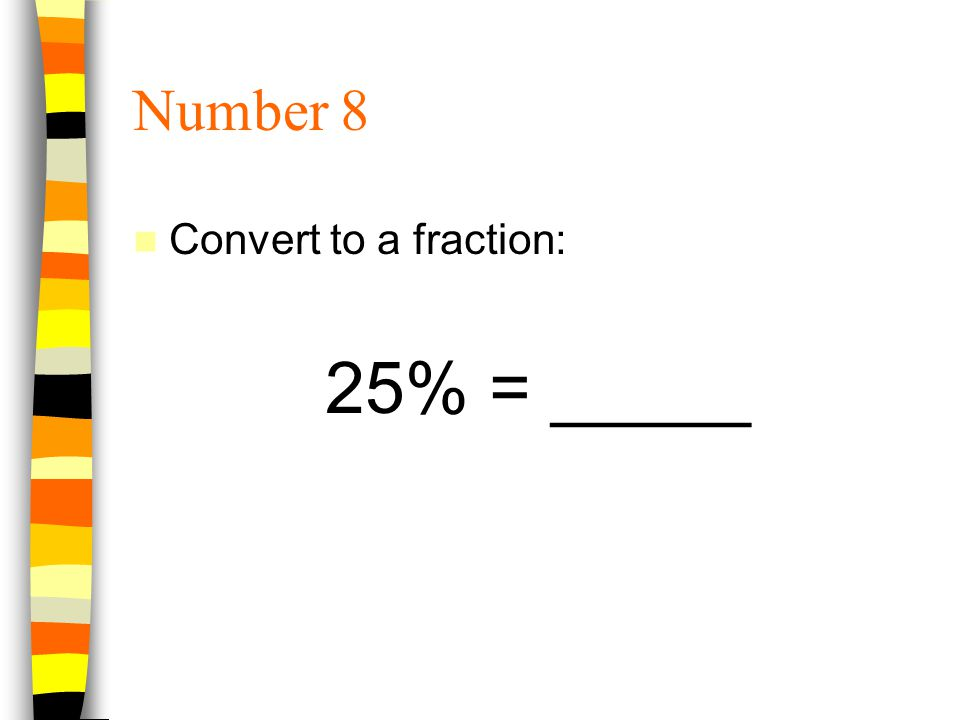 Number 8 Convert to a fraction: 25% = _____