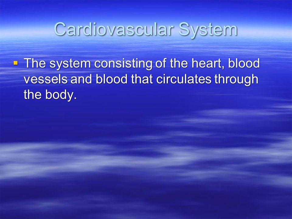 Cardiovascular System  The system consisting of the heart, blood vessels and blood that circulates through the body.