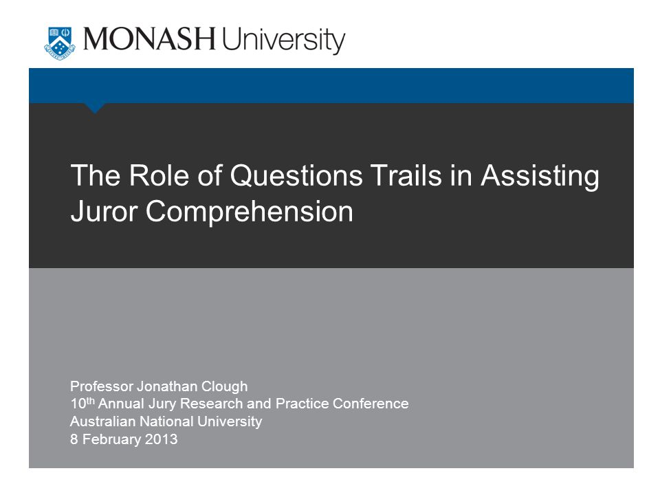 The Role of Questions Trails in Assisting Juror Comprehension Professor Jonathan Clough 10 th Annual Jury Research and Practice Conference Australian National University 8 February 2013