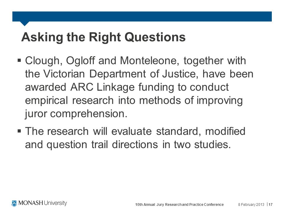 Asking the Right Questions  Clough, Ogloff and Monteleone, together with the Victorian Department of Justice, have been awarded ARC Linkage funding to conduct empirical research into methods of improving juror comprehension.