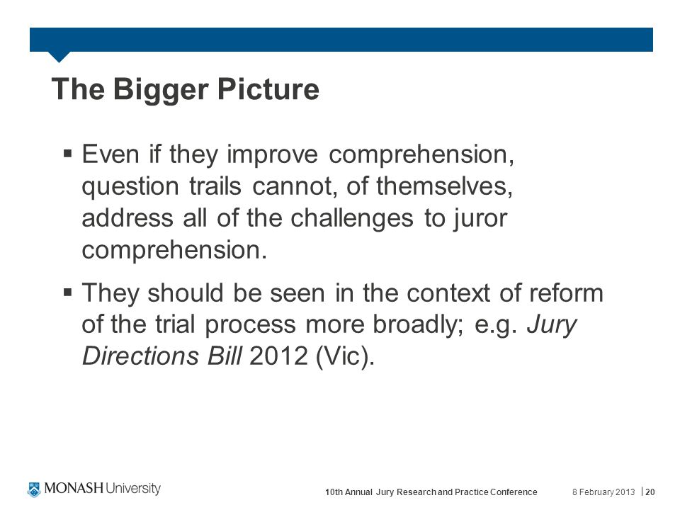 The Bigger Picture  Even if they improve comprehension, question trails cannot, of themselves, address all of the challenges to juror comprehension.