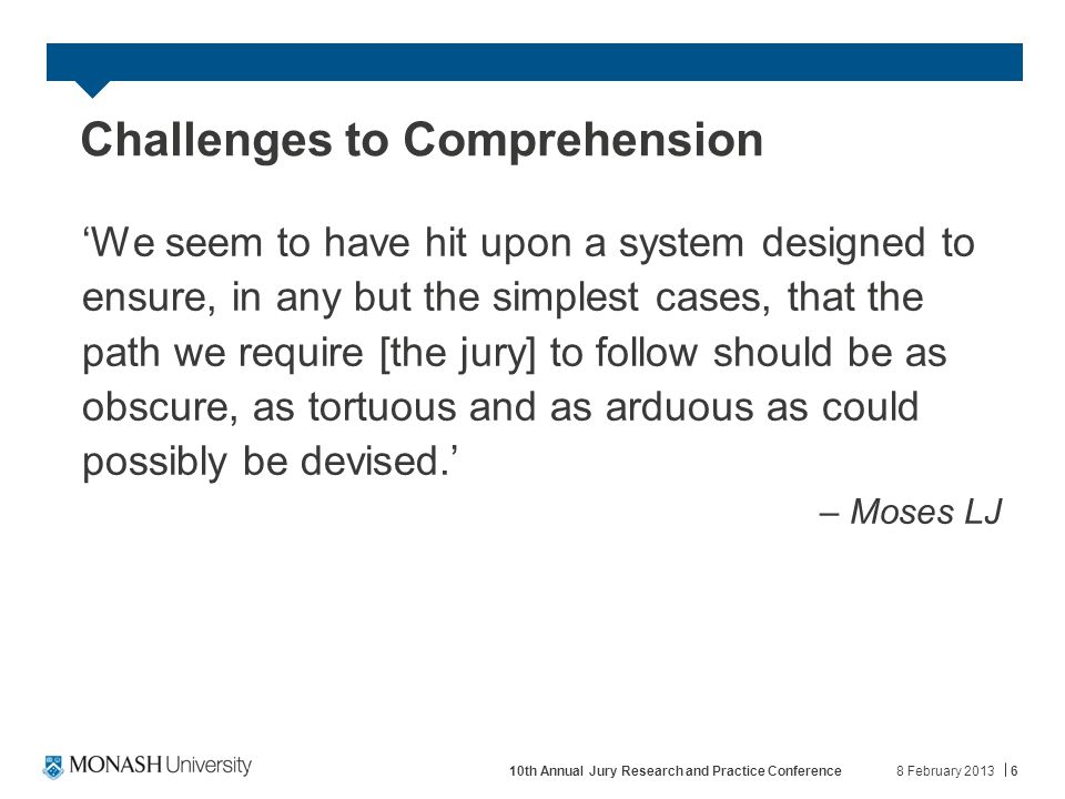 Challenges to Comprehension 'We seem to have hit upon a system designed to ensure, in any but the simplest cases, that the path we require [the jury] to follow should be as obscure, as tortuous and as arduous as could possibly be devised.' – Moses LJ 8 February 2013610th Annual Jury Research and Practice Conference