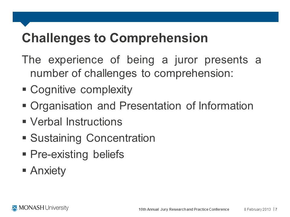 Challenges to Comprehension The experience of being a juror presents a number of challenges to comprehension:  Cognitive complexity  Organisation and Presentation of Information  Verbal Instructions  Sustaining Concentration  Pre-existing beliefs  Anxiety 8 February 2013710th Annual Jury Research and Practice Conference
