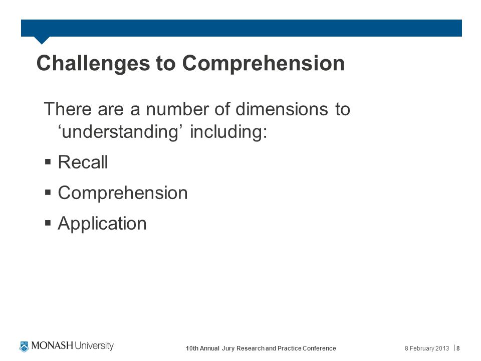 Challenges to Comprehension There are a number of dimensions to 'understanding' including:  Recall  Comprehension  Application 8 February 201310th Annual Jury Research and Practice Conference8