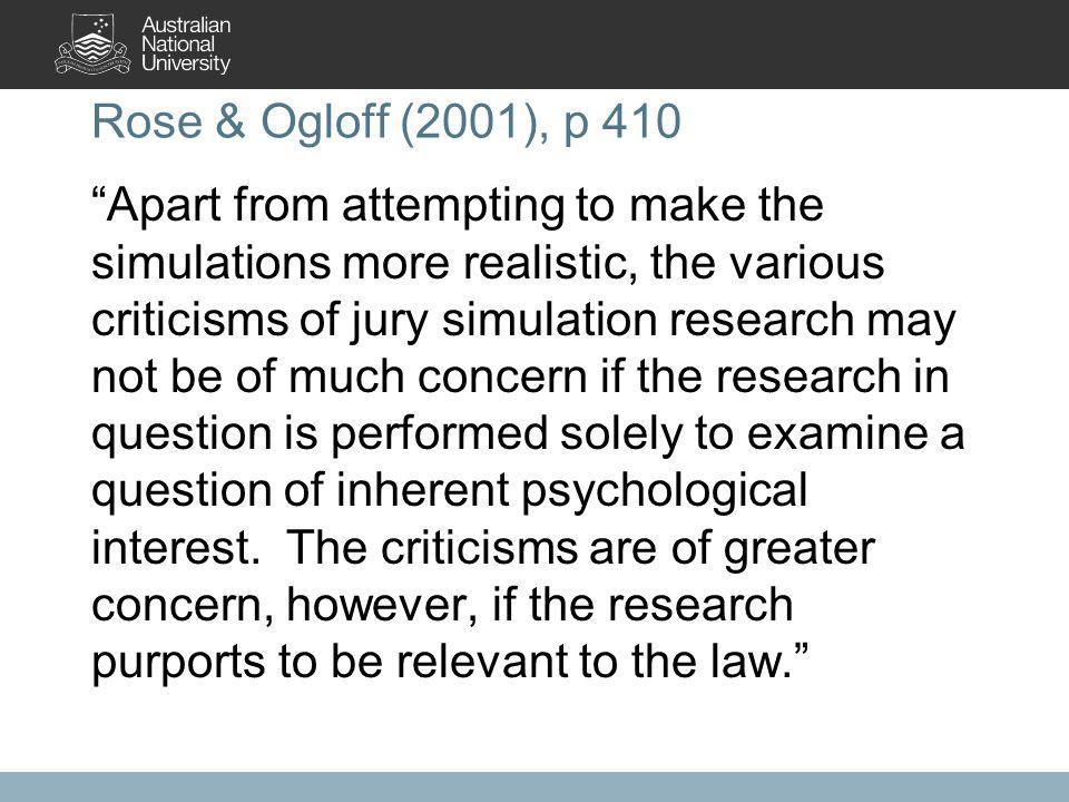 Rose & Ogloff (2001), p 410 Apart from attempting to make the simulations more realistic, the various criticisms of jury simulation research may not be of much concern if the research in question is performed solely to examine a question of inherent psychological interest.