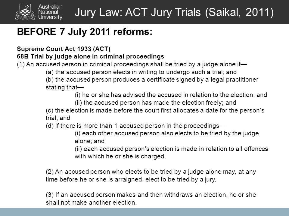BEFORE 7 July 2011 reforms: Supreme Court Act 1933 (ACT) 68B Trial by judge alone in criminal proceedings (1) An accused person in criminal proceedings shall be tried by a judge alone if— (a) the accused person elects in writing to undergo such a trial; and (b) the accused person produces a certificate signed by a legal practitioner stating that— (i) he or she has advised the accused in relation to the election; and (ii) the accused person has made the election freely; and (c) the election is made before the court first allocates a date for the person's trial; and (d) if there is more than 1 accused person in the proceedings— (i) each other accused person also elects to be tried by the judge alone; and (ii) each accused person's election is made in relation to all offences with which he or she is charged.