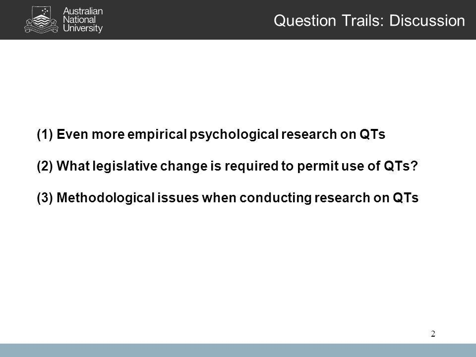2 Question Trails: Discussion (1) Even more empirical psychological research on QTs (2) What legislative change is required to permit use of QTs.