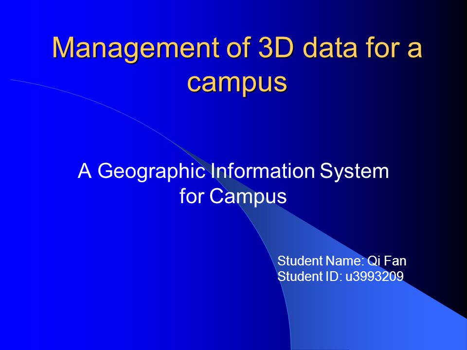 Management of 3D data for a campus A Geographic Information System for Campus Student Name: Qi Fan Student ID: u3993209