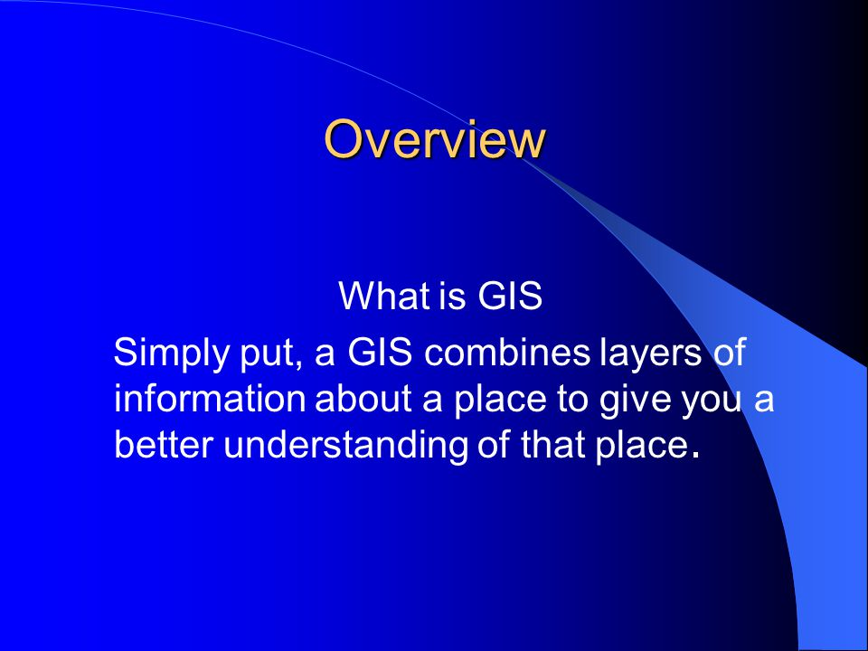 Overview What is GIS Simply put, a GIS combines layers of information about a place to give you a better understanding of that place.