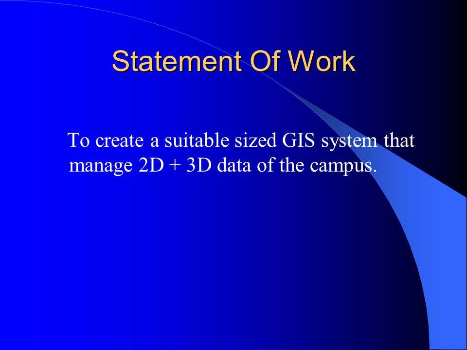 Statement Of Work To create a suitable sized GIS system that manage 2D + 3D data of the campus.