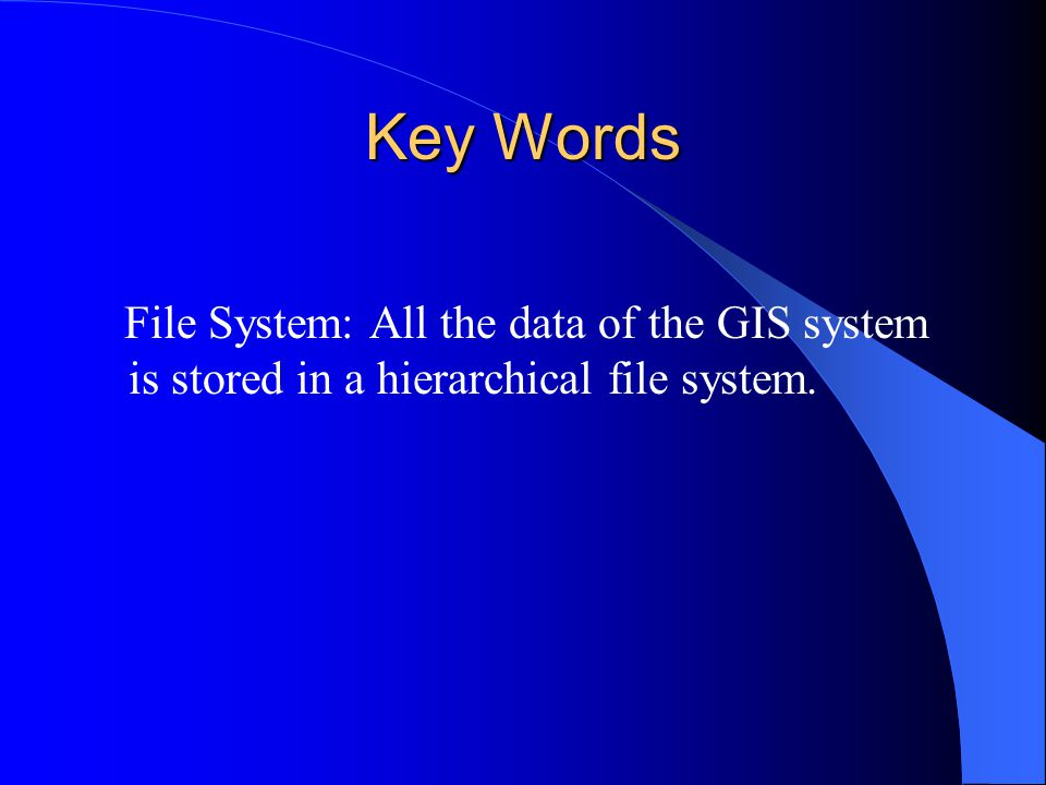 Key Words File System: All the data of the GIS system is stored in a hierarchical file system.