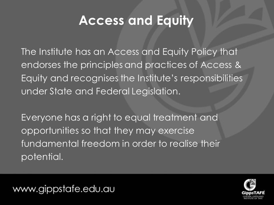 Access and Equity The Institute has an Access and Equity Policy that endorses the principles and practices of Access & Equity and recognises the Institute's responsibilities under State and Federal Legislation.