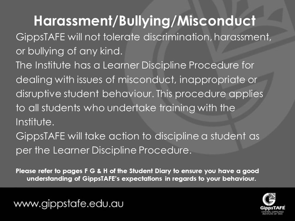 Harassment/Bullying/Misconduct GippsTAFE will not tolerate discrimination, harassment, or bullying of any kind.