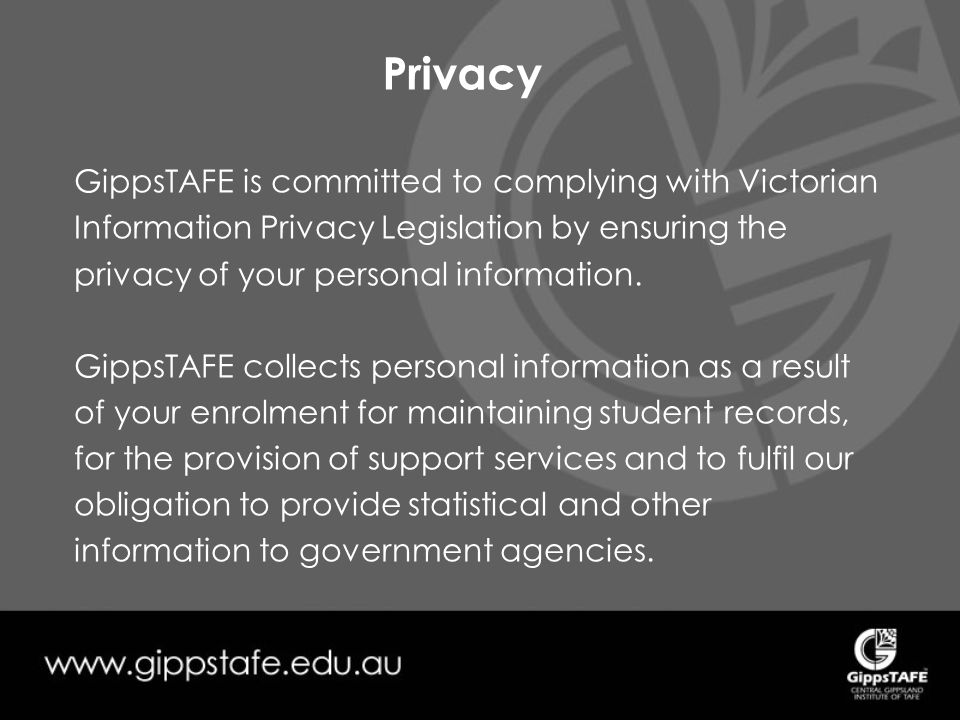 Privacy GippsTAFE is committed to complying with Victorian Information Privacy Legislation by ensuring the privacy of your personal information.