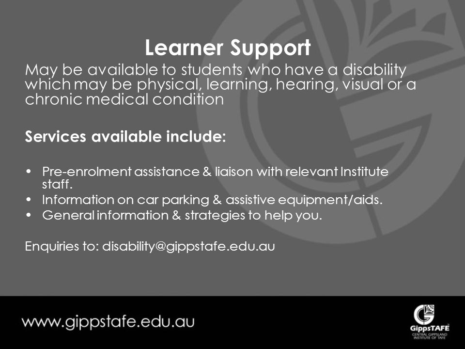 Learner Support May be available to students who have a disability which may be physical, learning, hearing, visual or a chronic medical condition Services available include: Pre-enrolment assistance & liaison with relevant Institute staff.