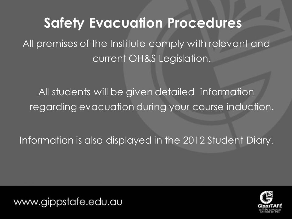 Safety Evacuation Procedures All premises of the Institute comply with relevant and current OH&S Legislation.
