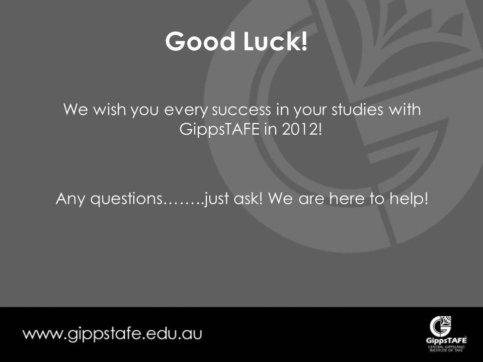 Good Luck. We wish you every success in your studies with GippsTAFE in 2012.