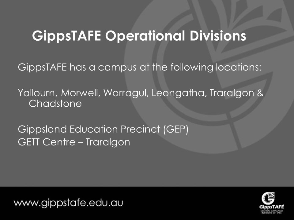 GippsTAFE Operational Divisions GippsTAFE has a campus at the following locations: Yallourn, Morwell, Warragul, Leongatha, Traralgon & Chadstone Gippsland Education Precinct (GEP) GETT Centre – Traralgon
