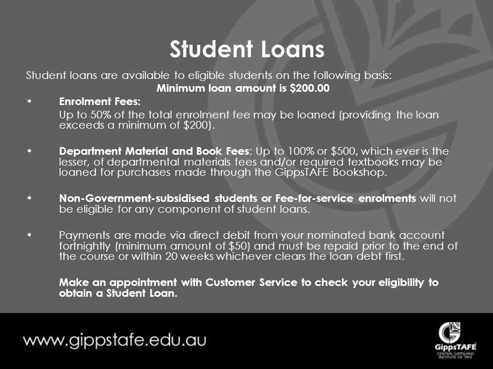 Student Loans Student loans are available to eligible students on the following basis: Minimum loan amount is $200.00 Enrolment Fees: Up to 50% of the total enrolment fee may be loaned (providing the loan exceeds a minimum of $200).