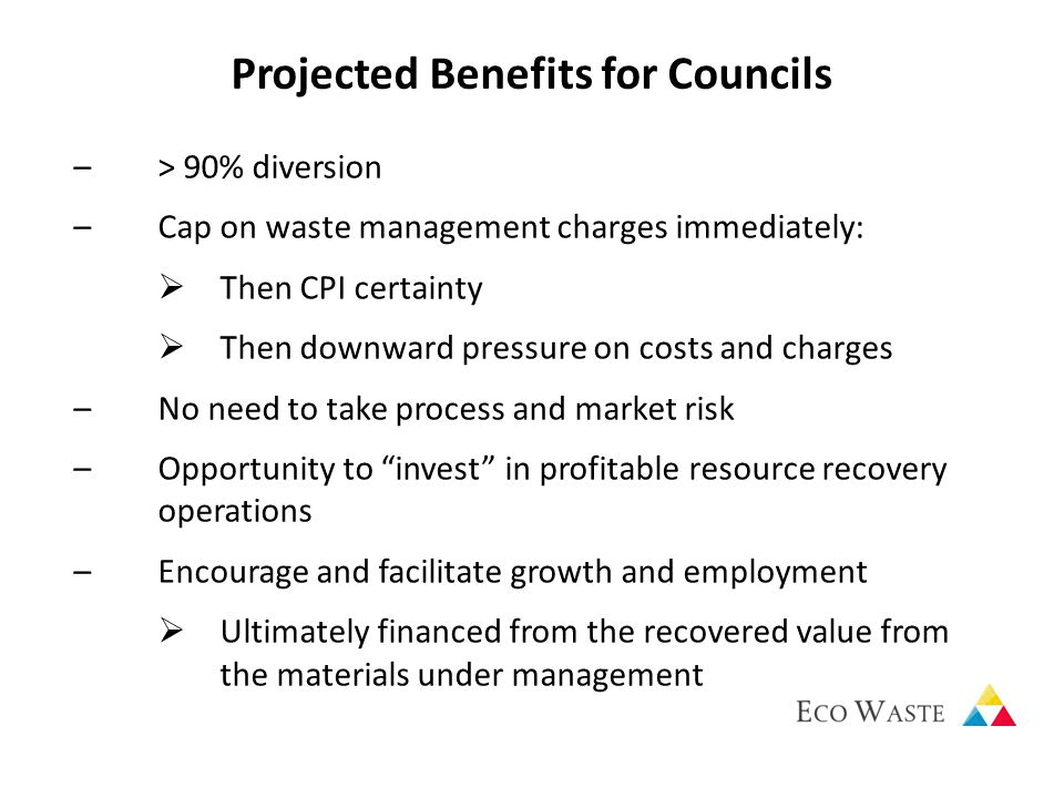 Projected Benefits for Councils –> 90% diversion –Cap on waste management charges immediately:  Then CPI certainty  Then downward pressure on costs and charges –No need to take process and market risk –Opportunity to invest in profitable resource recovery operations –Encourage and facilitate growth and employment  Ultimately financed from the recovered value from the materials under management