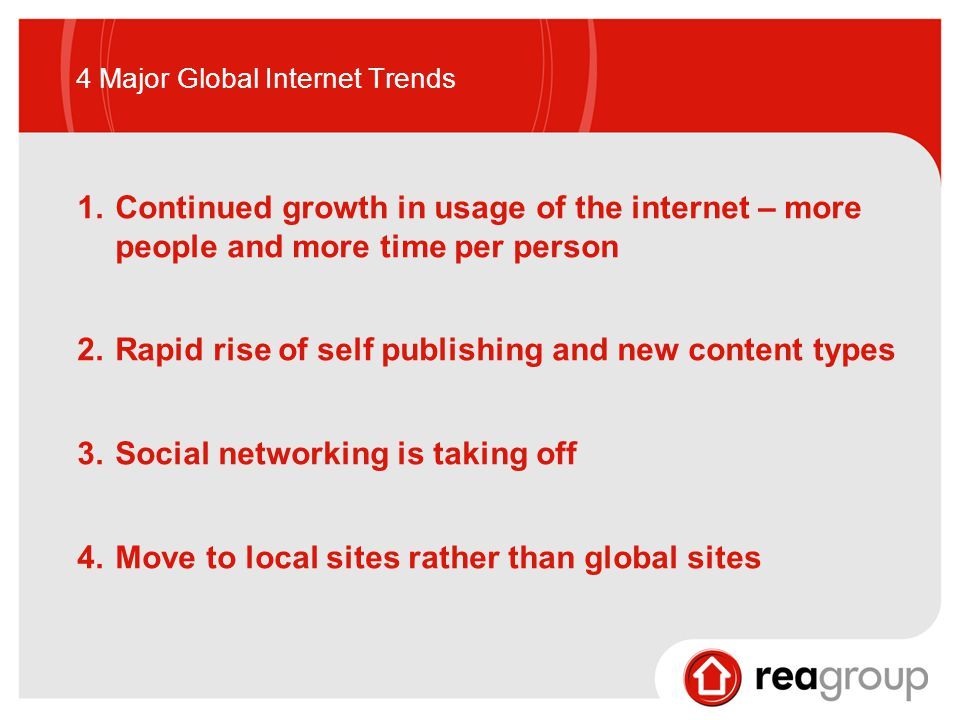 4 Major Global Internet Trends 1.Continued growth in usage of the internet – more people and more time per person 2.Rapid rise of self publishing and new content types 3.Social networking is taking off 4.Move to local sites rather than global sites