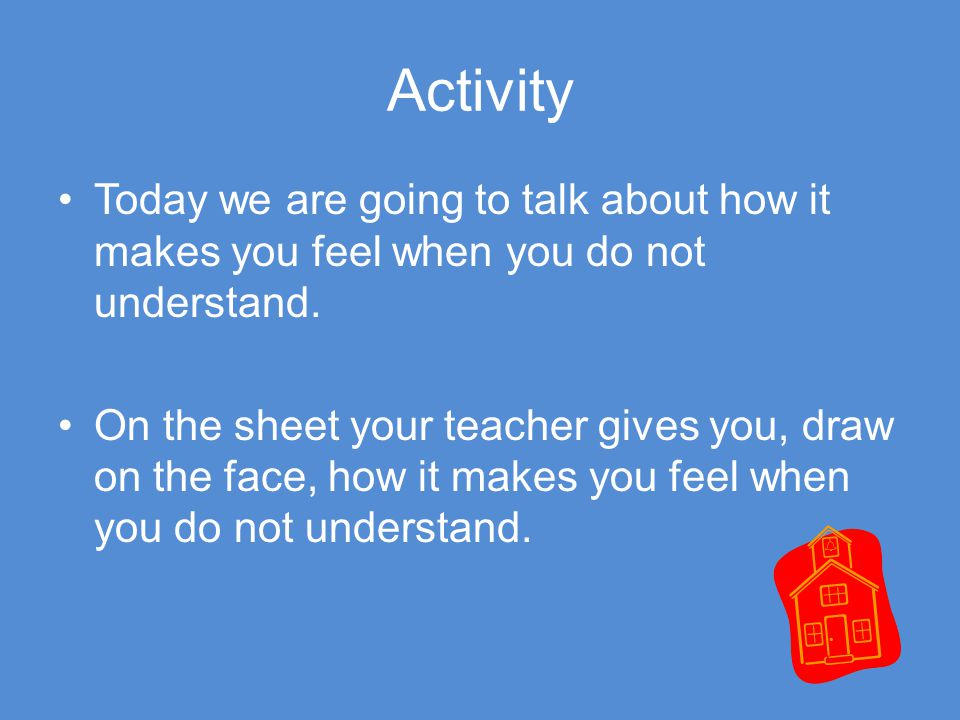 Activity Today we are going to talk about how it makes you feel when you do not understand.