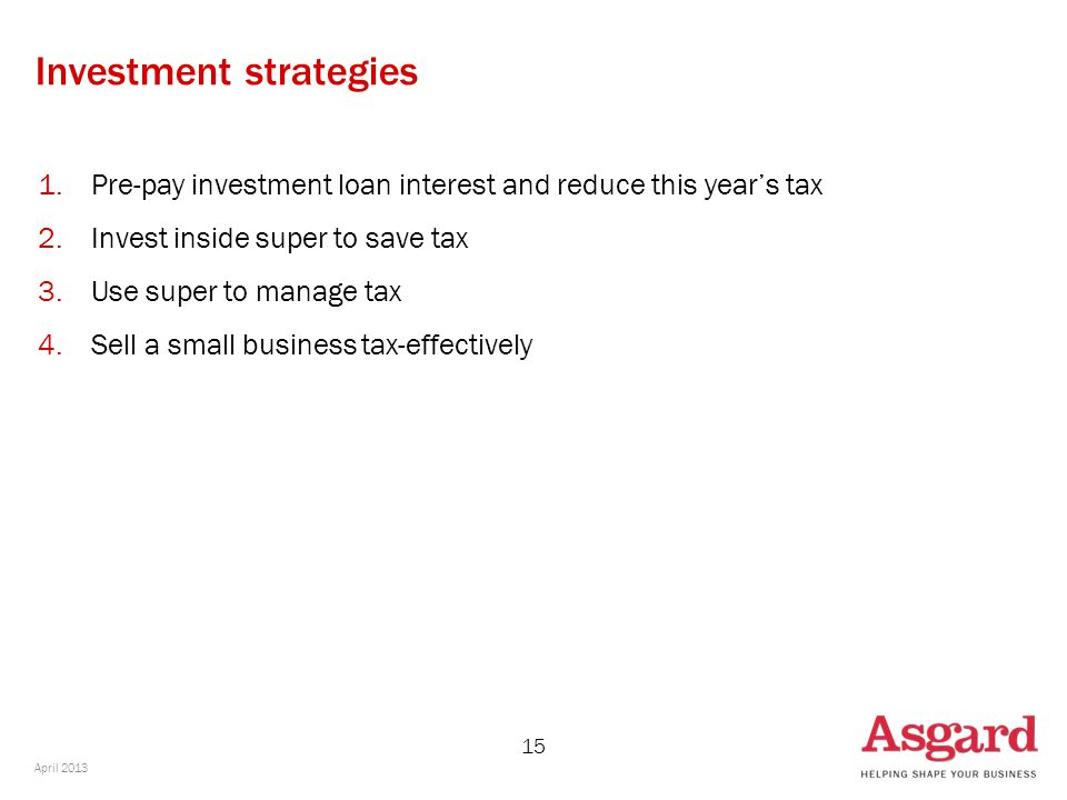 15 Investment strategies 1.Pre-pay investment loan interest and reduce this year's tax 2.Invest inside super to save tax 3.Use super to manage tax 4.Sell a small business tax-effectively April 2013