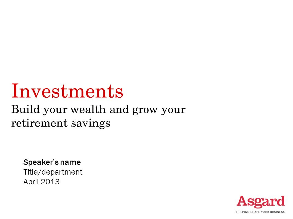 Investments Build your wealth and grow your retirement savings Speaker's name Title/department April 2013