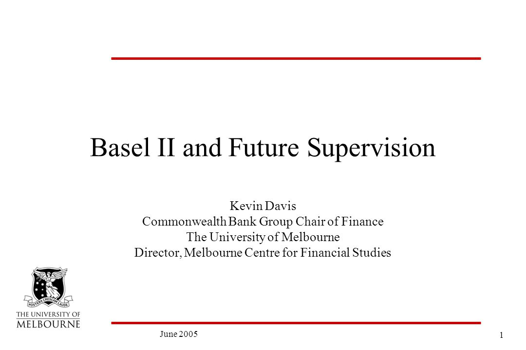 1 June 2005 Basel II and Future Supervision Kevin Davis Commonwealth Bank Group Chair of Finance The University of Melbourne Director, Melbourne Centre for Financial Studies