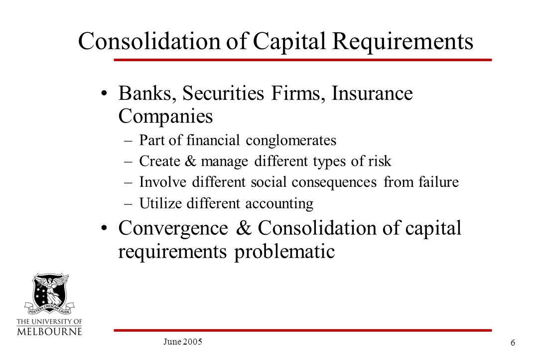 6 June 2005 Consolidation of Capital Requirements Banks, Securities Firms, Insurance Companies –Part of financial conglomerates –Create & manage different types of risk –Involve different social consequences from failure –Utilize different accounting Convergence & Consolidation of capital requirements problematic