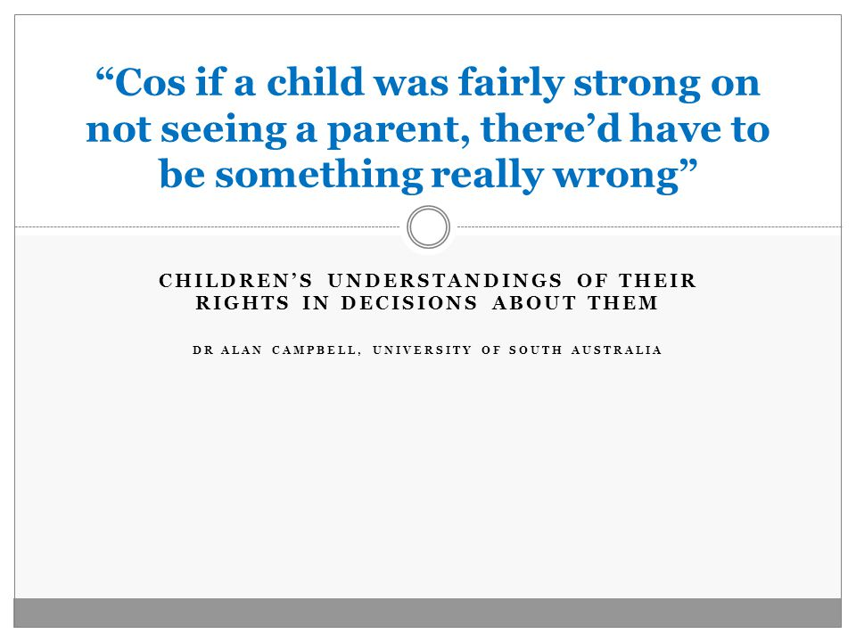 CHILDREN'S UNDERSTANDINGS OF THEIR RIGHTS IN DECISIONS ABOUT THEM DR ALAN CAMPBELL, UNIVERSITY OF SOUTH AUSTRALIA Cos if a child was fairly strong on not seeing a parent, there'd have to be something really wrong
