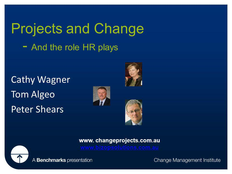 Projects and Change - And the role HR plays Cathy Wagner Tom Algeo Peter Shears www.