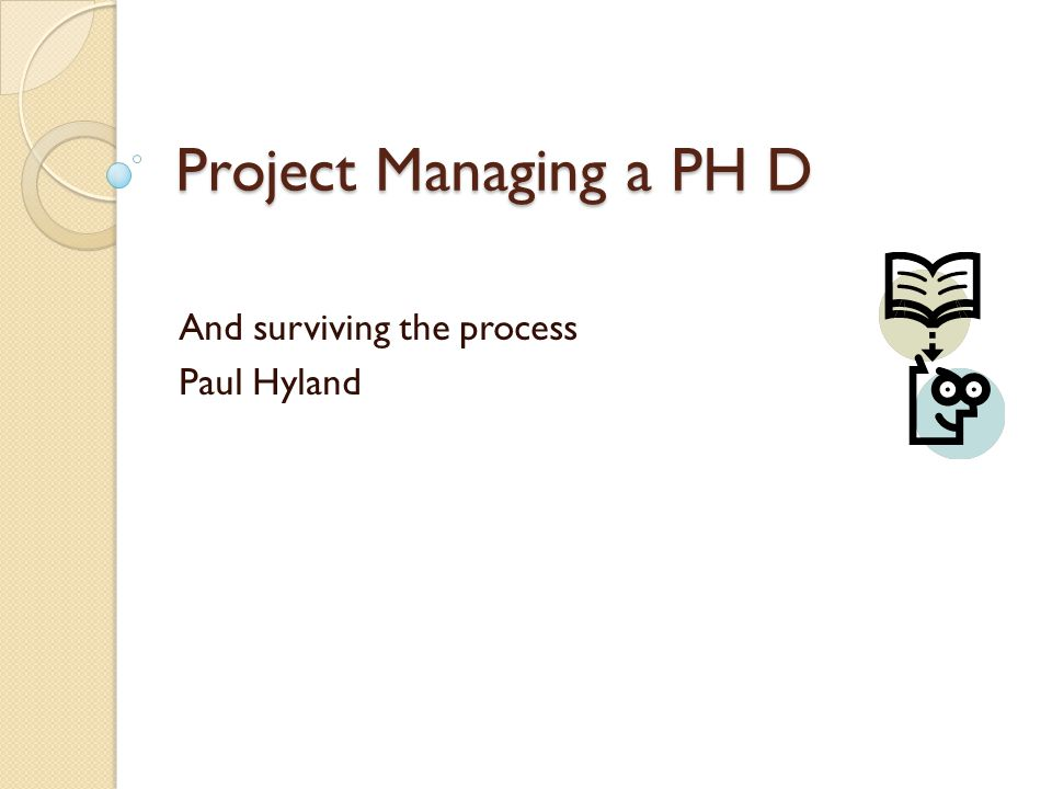 Project Managing a PH D And surviving the process Paul Hyland