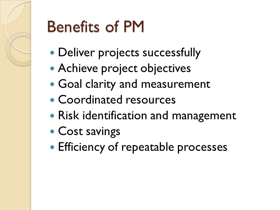 Benefits of PM Deliver projects successfully Achieve project objectives Goal clarity and measurement Coordinated resources Risk identification and management Cost savings Efficiency of repeatable processes
