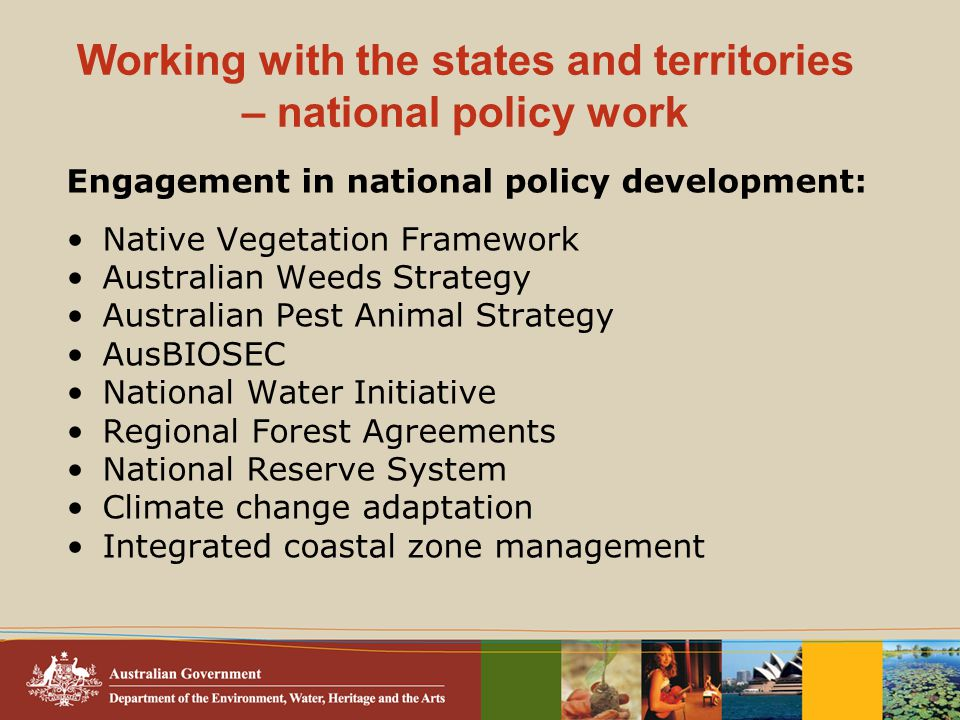 Working with the states and territories – national policy work Engagement in national policy development: Native Vegetation Framework Australian Weeds Strategy Australian Pest Animal Strategy AusBIOSEC National Water Initiative Regional Forest Agreements National Reserve System Climate change adaptation Integrated coastal zone management