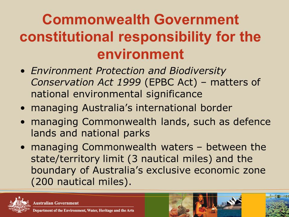 Commonwealth Government constitutional responsibility for the environment Environment Protection and Biodiversity Conservation Act 1999 (EPBC Act) – matters of national environmental significance managing Australia's international border managing Commonwealth lands, such as defence lands and national parks managing Commonwealth waters – between the state/territory limit (3 nautical miles) and the boundary of Australia's exclusive economic zone (200 nautical miles).