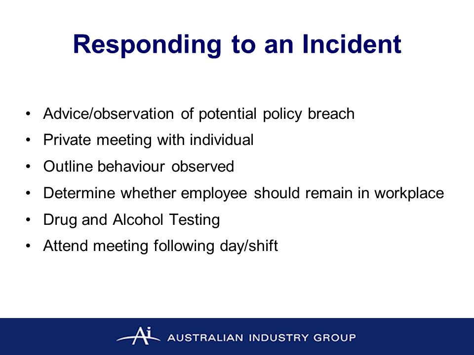 Responding to an Incident Advice/observation of potential policy breach Private meeting with individual Outline behaviour observed Determine whether employee should remain in workplace Drug and Alcohol Testing Attend meeting following day/shift