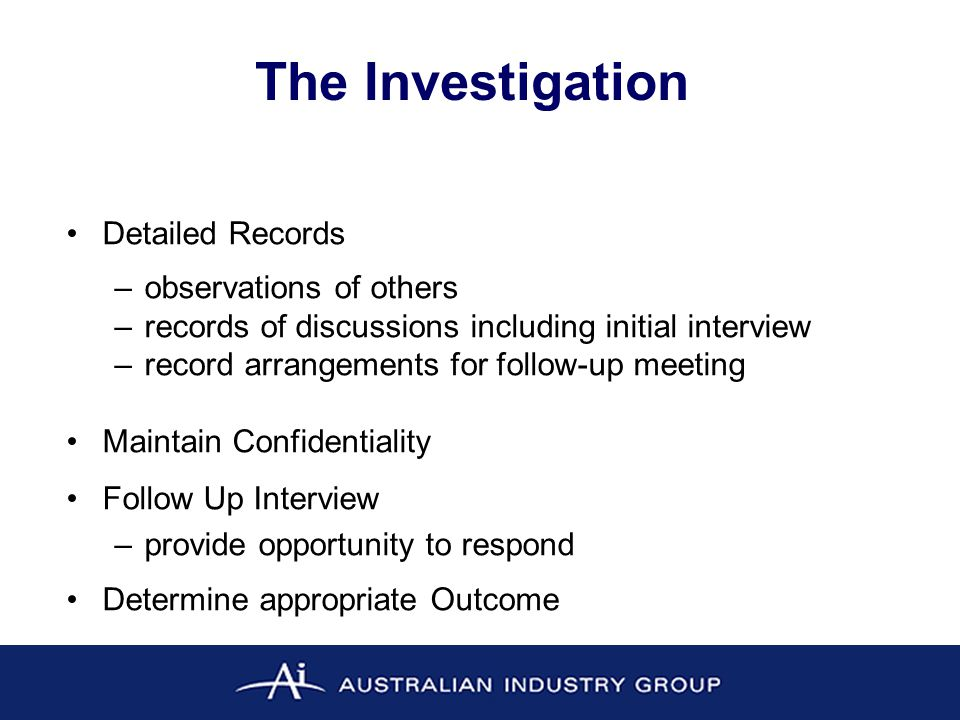 The Investigation Detailed Records –observations of others –records of discussions including initial interview –record arrangements for follow-up meeting Maintain Confidentiality Follow Up Interview –provide opportunity to respond Determine appropriate Outcome