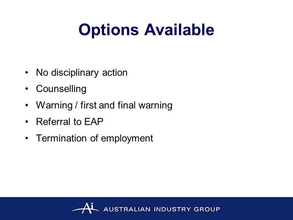 Options Available No disciplinary action Counselling Warning / first and final warning Referral to EAP Termination of employment