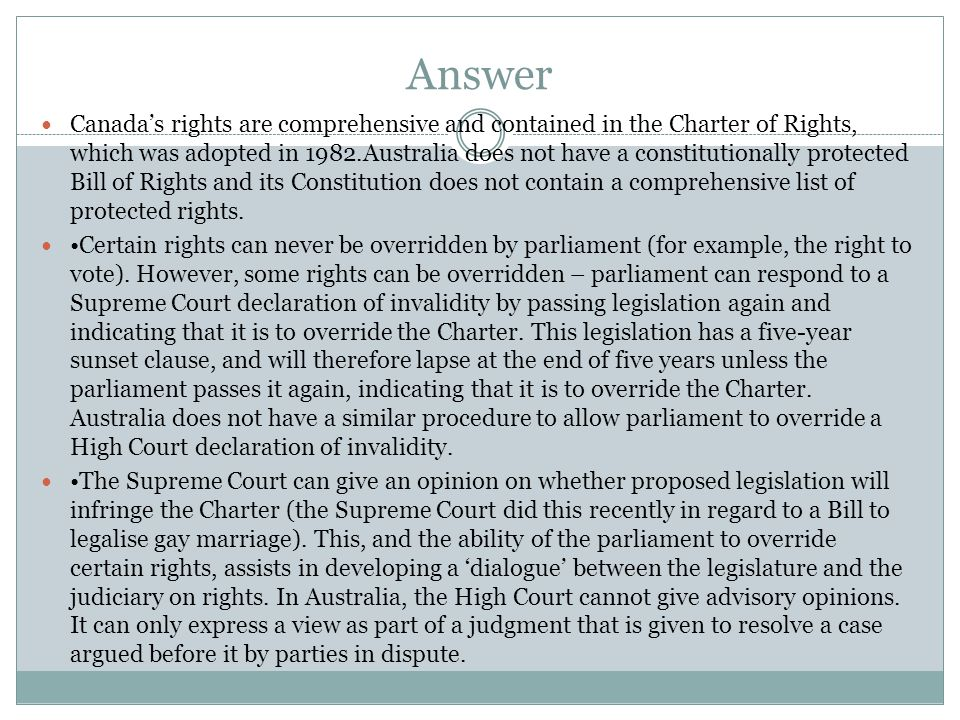 Answer Canada's rights are comprehensive and contained in the Charter of Rights, which was adopted in 1982.Australia does not have a constitutionally protected Bill of Rights and its Constitution does not contain a comprehensive list of protected rights.