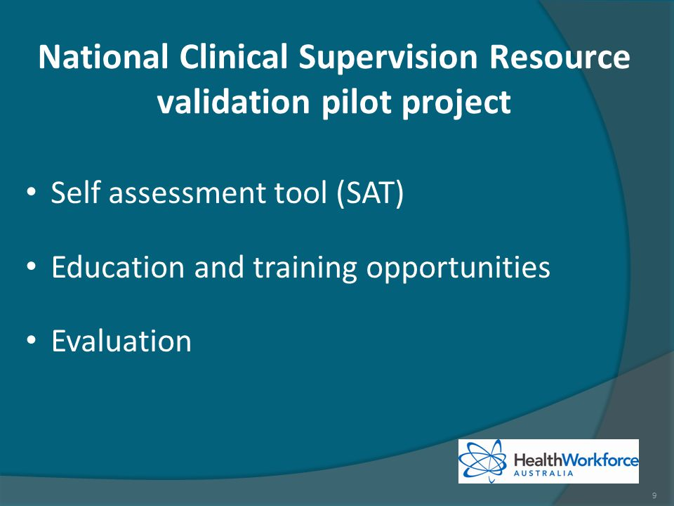 National Clinical Supervision Resource validation pilot project Self assessment tool (SAT) Education and training opportunities Evaluation 9