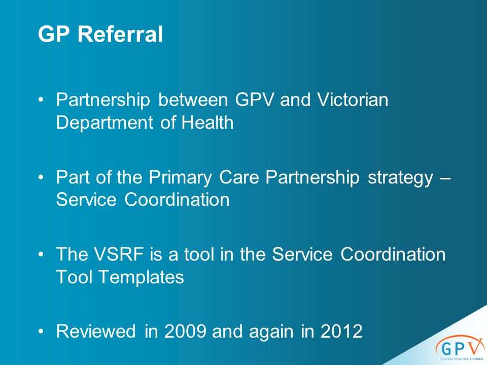 Partnership between GPV and Victorian Department of Health Part of the Primary Care Partnership strategy – Service Coordination The VSRF is a tool in the Service Coordination Tool Templates Reviewed in 2009 and again in 2012