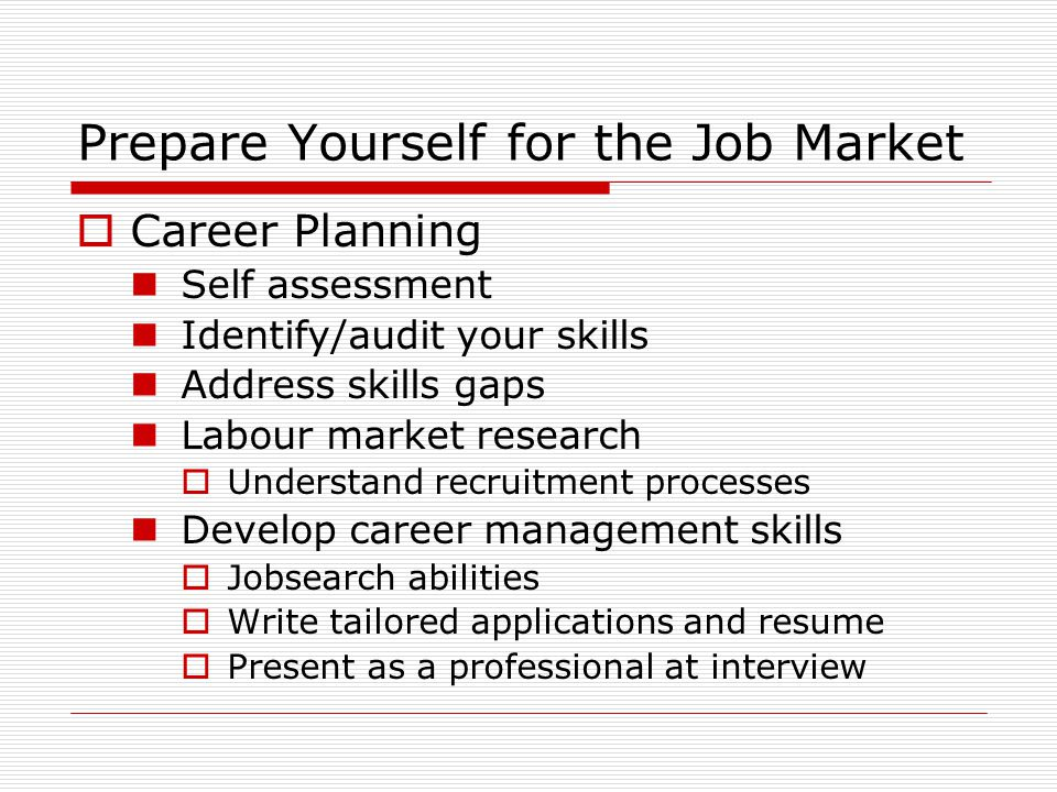Prepare Yourself for the Job Market  Career Planning Self assessment Identify/audit your skills Address skills gaps Labour market research  Understand recruitment processes Develop career management skills  Jobsearch abilities  Write tailored applications and resume  Present as a professional at interview
