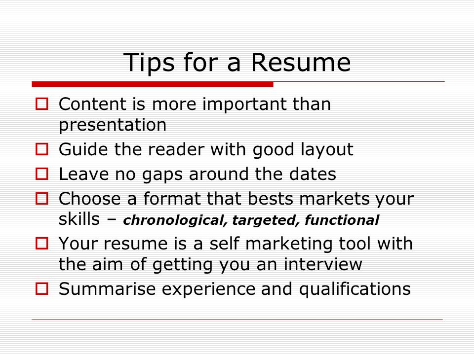 Tips for a Resume  Content is more important than presentation  Guide the reader with good layout  Leave no gaps around the dates  Choose a format that bests markets your skills – chronological, targeted, functional  Your resume is a self marketing tool with the aim of getting you an interview  Summarise experience and qualifications