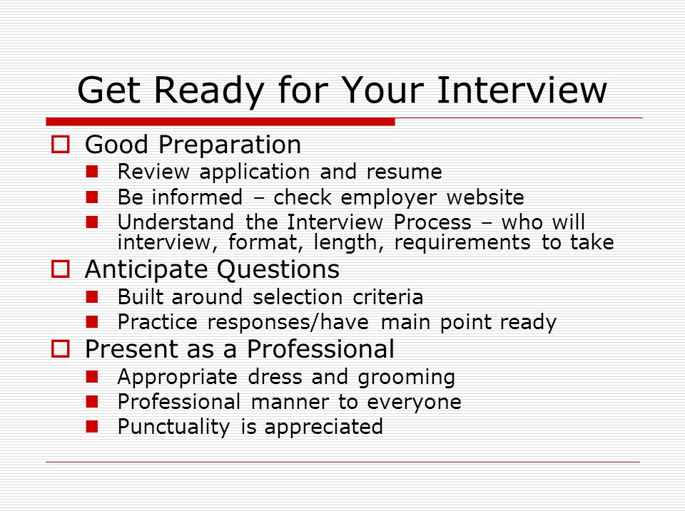 Get Ready for Your Interview  Good Preparation Review application and resume Be informed – check employer website Understand the Interview Process – who will interview, format, length, requirements to take  Anticipate Questions Built around selection criteria Practice responses/have main point ready  Present as a Professional Appropriate dress and grooming Professional manner to everyone Punctuality is appreciated