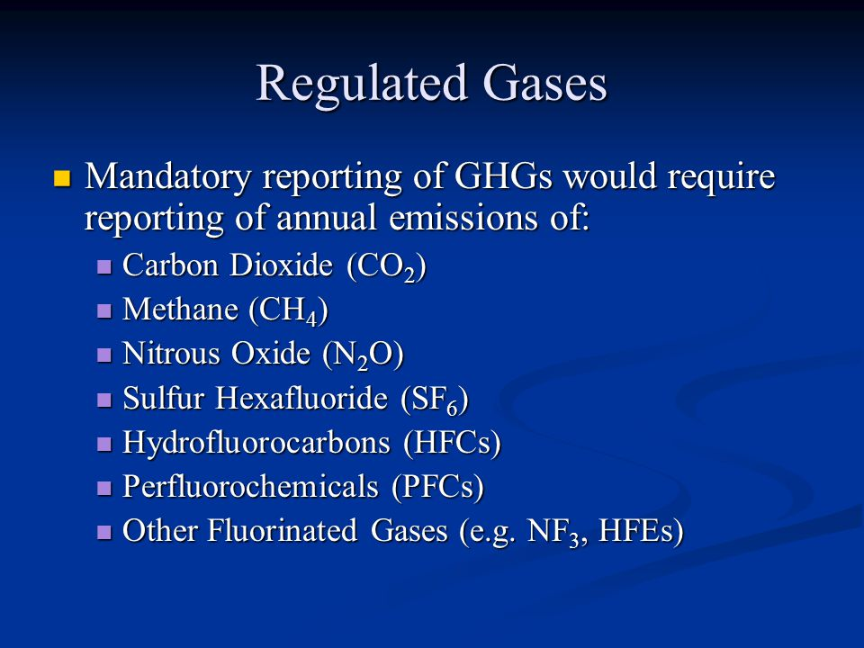 Regulated Gases Mandatory reporting of GHGs would require reporting of annual emissions of: Mandatory reporting of GHGs would require reporting of annual emissions of: Carbon Dioxide (CO 2 ) Carbon Dioxide (CO 2 ) Methane (CH 4 ) Methane (CH 4 ) Nitrous Oxide (N 2 O) Nitrous Oxide (N 2 O) Sulfur Hexafluoride (SF 6 ) Sulfur Hexafluoride (SF 6 ) Hydrofluorocarbons (HFCs) Hydrofluorocarbons (HFCs) Perfluorochemicals (PFCs) Perfluorochemicals (PFCs) Other Fluorinated Gases (e.g.